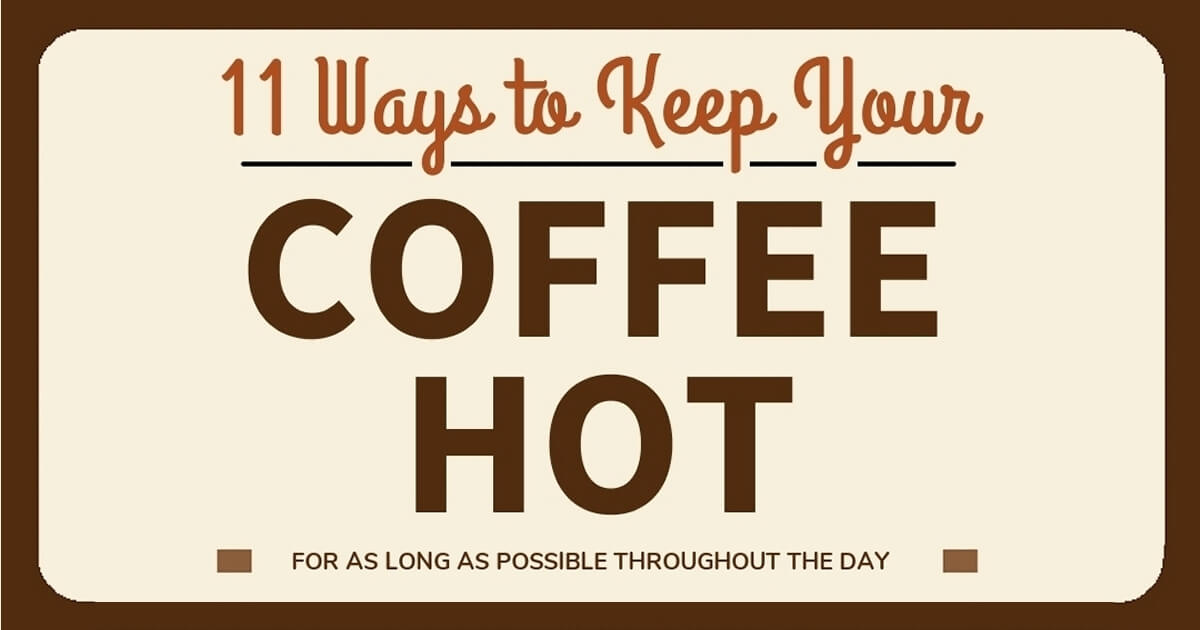 11 Creative Ways To Keep Your Coffee Hot For As Long As Possible